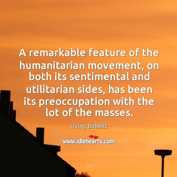 A remarkable feature of the humanitarian movement, on both its sentimental and utilitarian sides Irving Babbitt Picture Quote