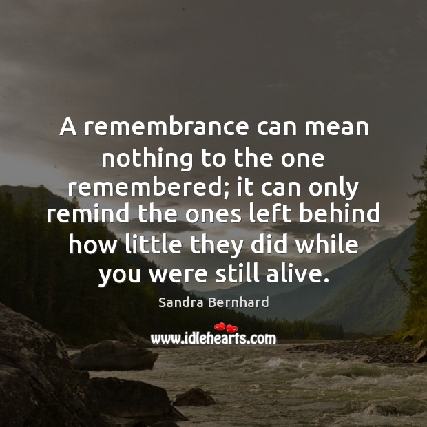 A remembrance can mean nothing to the one remembered; it can only Sandra Bernhard Picture Quote