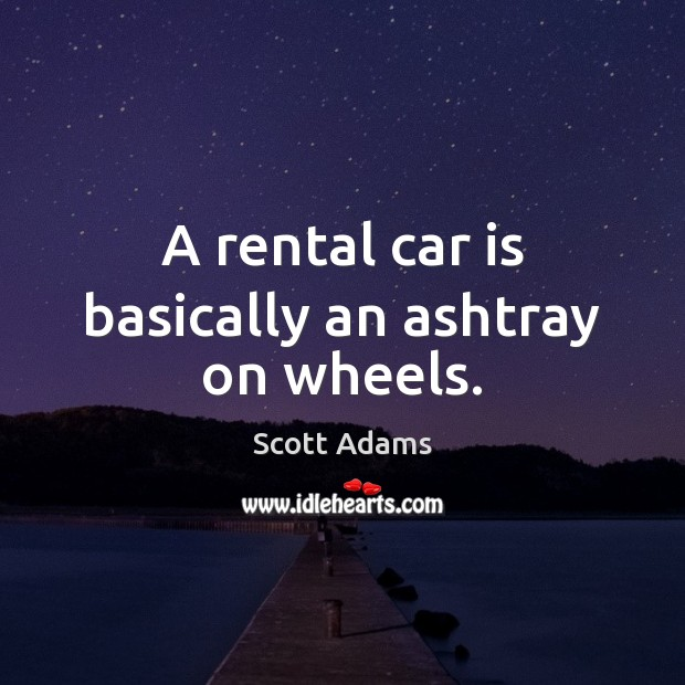 Image, A rental car is basically an ashtray on wheels.