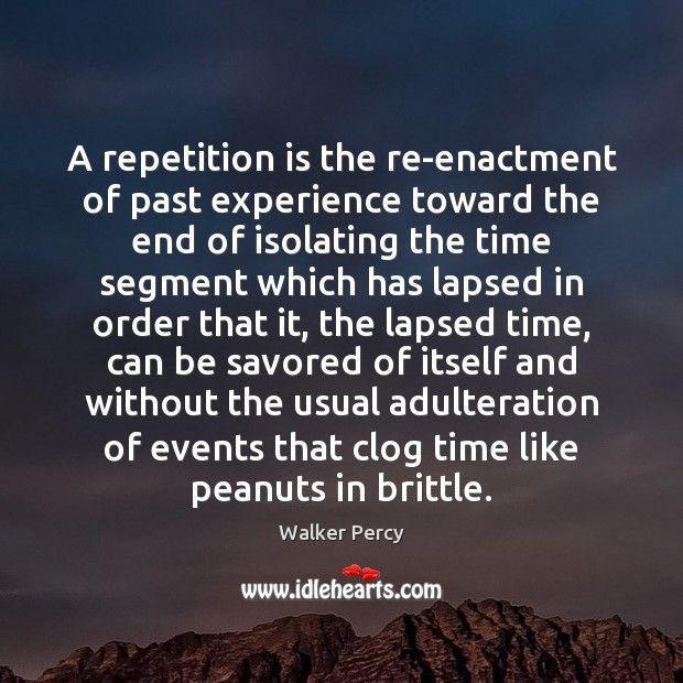 A repetition is the re-enactment of past experience toward the end of Walker Percy Picture Quote