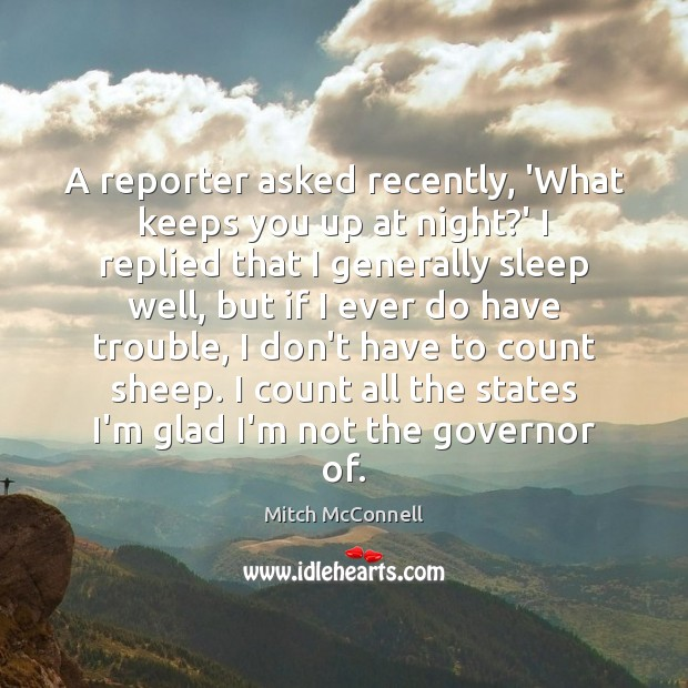 A reporter asked recently, 'What keeps you up at night?' I Mitch McConnell Picture Quote