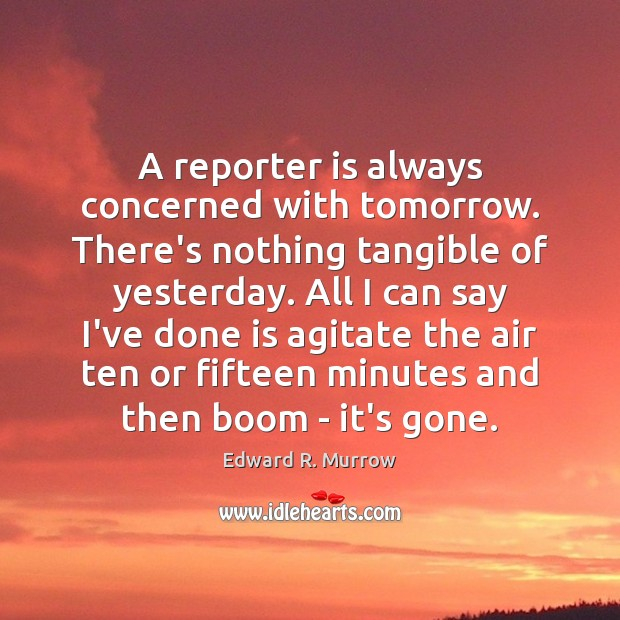 A reporter is always concerned with tomorrow. There's nothing tangible of yesterday. Image