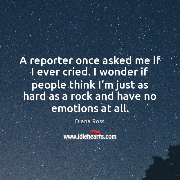 A reporter once asked me if I ever cried. I wonder if Diana Ross Picture Quote