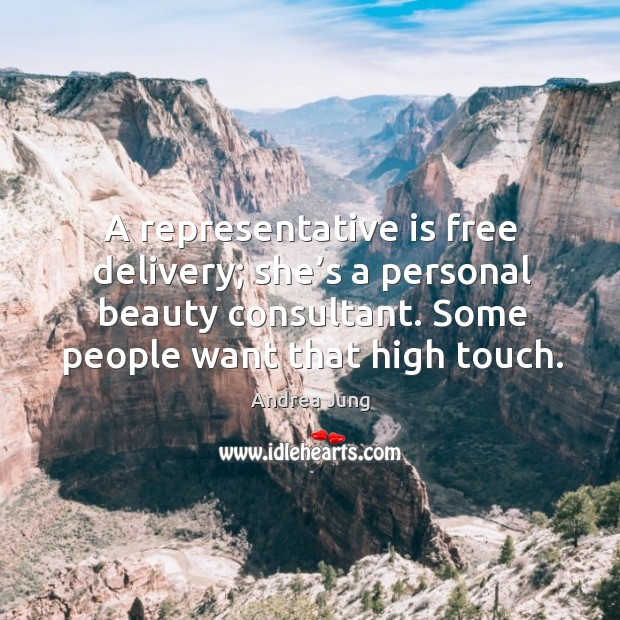 A representative is free delivery; she's a personal beauty consultant. Some people want that high touch. Image