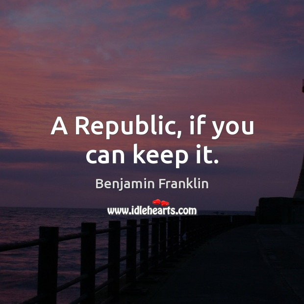 A Republic, if you can keep it. Benjamin Franklin Picture Quote