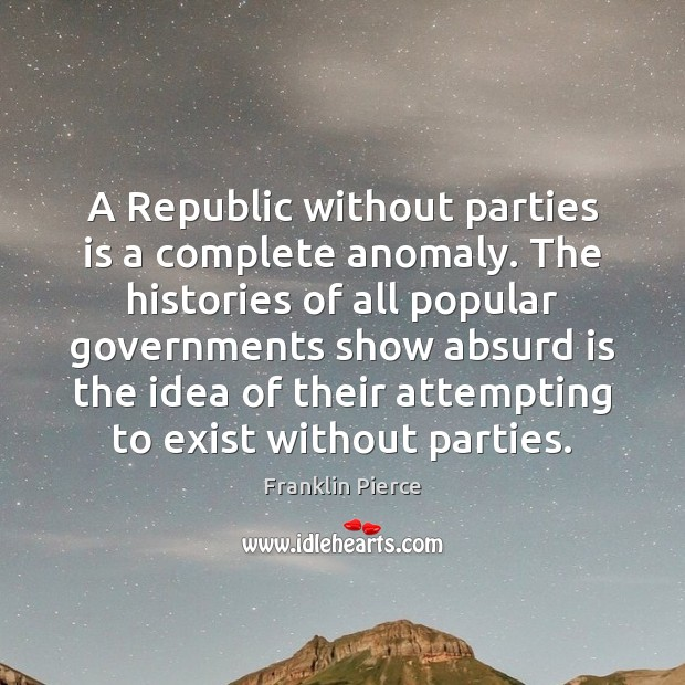 Image, A Republic without parties is a complete anomaly. The histories of all