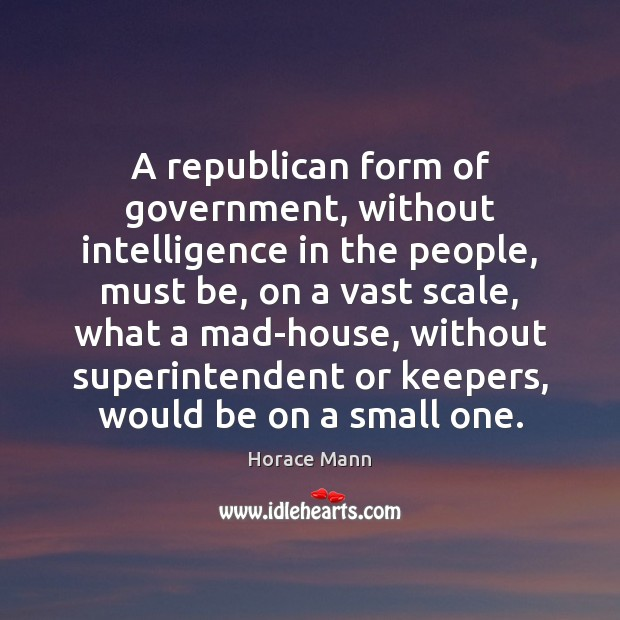 A republican form of government, without intelligence in the people, must be, Horace Mann Picture Quote