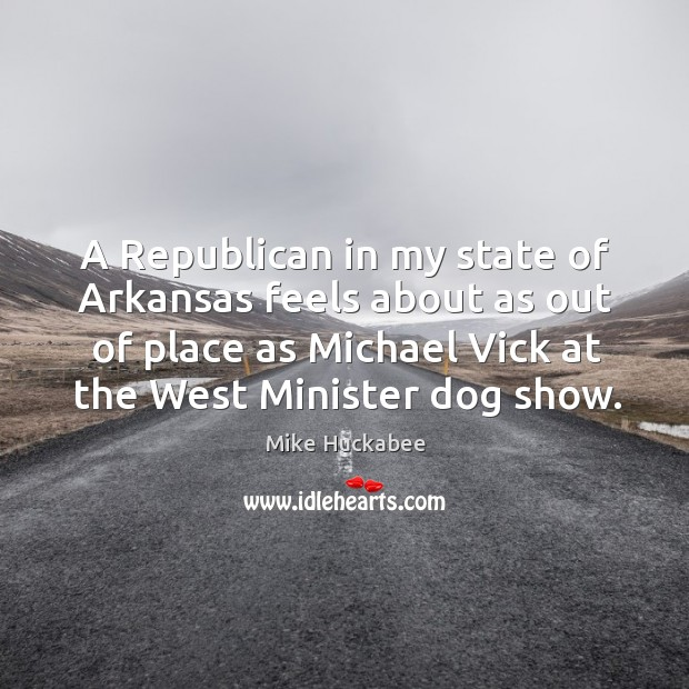 A republican in my state of arkansas feels about as out of place as michael vick at the west minister dog show. Image