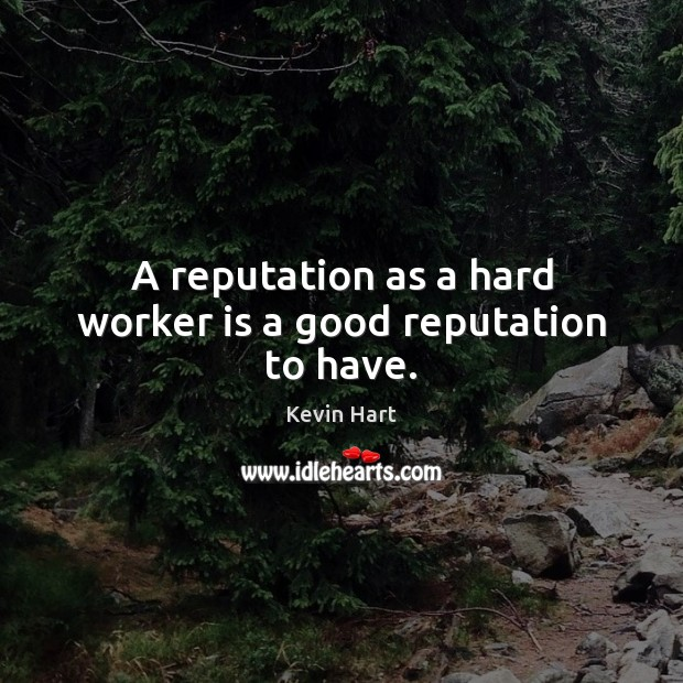 A reputation as a hard worker is a good reputation to have. Image