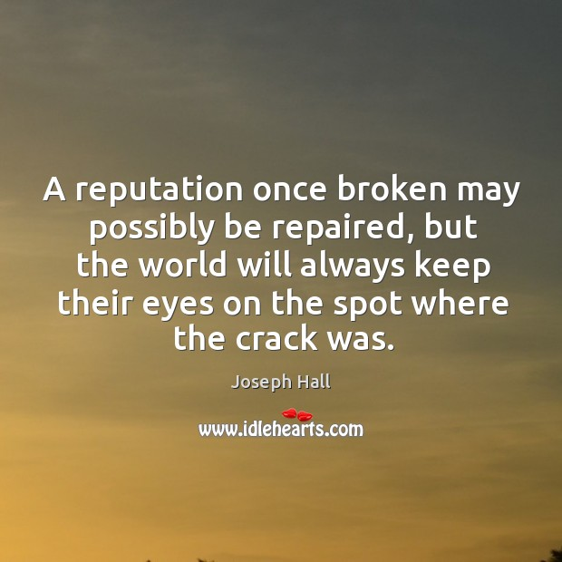 A reputation once broken may possibly be repaired, but the world will always keep their eyes on the spot where the crack was. Joseph Hall Picture Quote