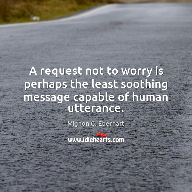 A request not to worry is perhaps the least soothing message capable of human utterance. Worry Quotes Image