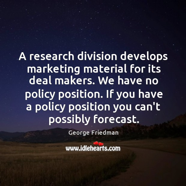 A research division develops marketing material for its deal makers. We have George Friedman Picture Quote