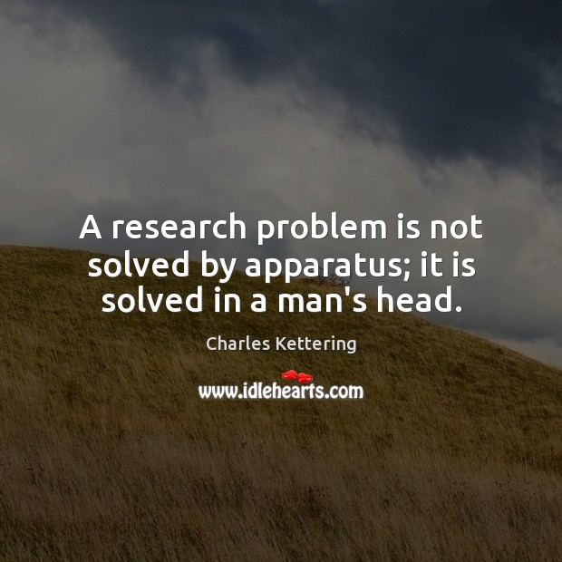 A research problem is not solved by apparatus; it is solved in a man's head. Charles Kettering Picture Quote