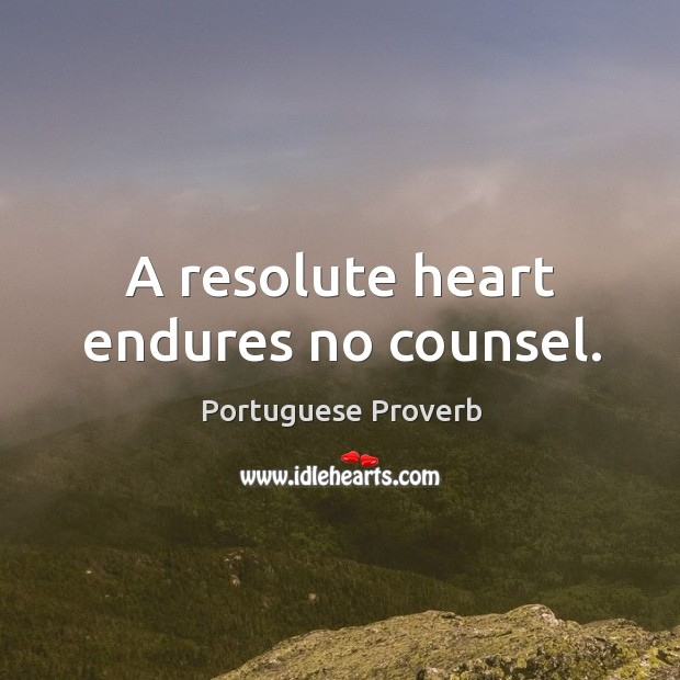 Image, A resolute heart endures no counsel.