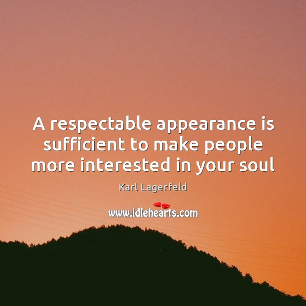 A respectable appearance is sufficient to make people more interested in your soul Karl Lagerfeld Picture Quote
