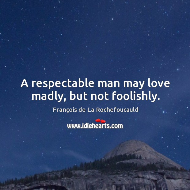 Image, A respectable man may love madly, but not foolishly.