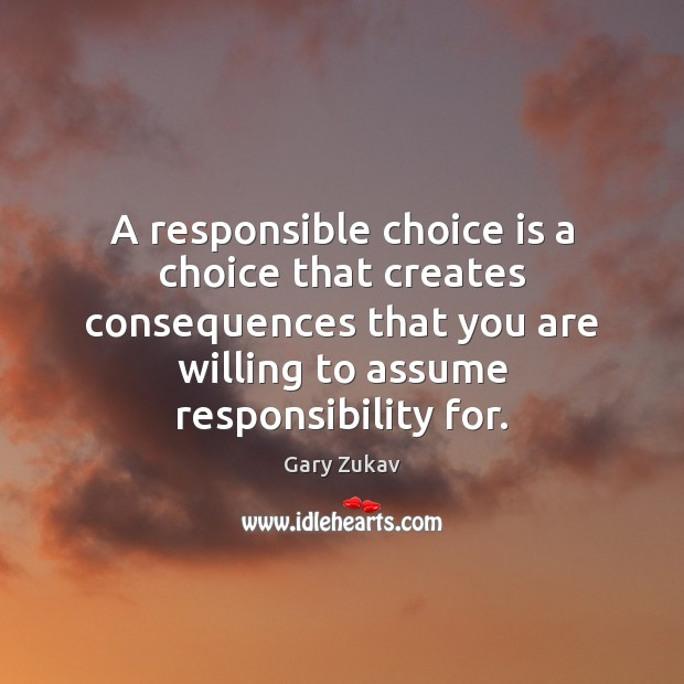 A responsible choice is a choice that creates consequences that you are Image