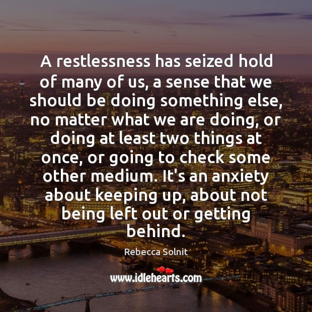 A restlessness has seized hold of many of us, a sense that Rebecca Solnit Picture Quote