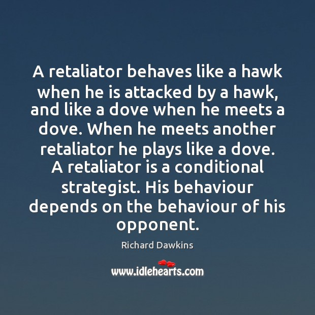 A retaliator behaves like a hawk when he is attacked by a Image