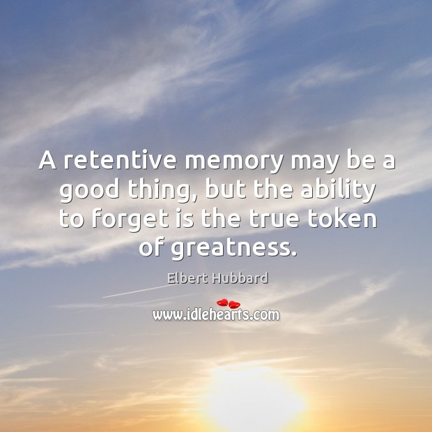 A retentive memory may be a good thing, but the ability to forget is the true token of greatness. Image