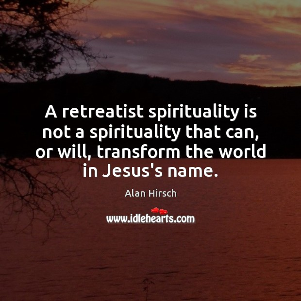 A retreatist spirituality is not a spirituality that can, or will, transform Image