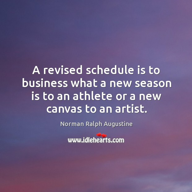 A revised schedule is to business what a new season is to an athlete or a new canvas to an artist. Image