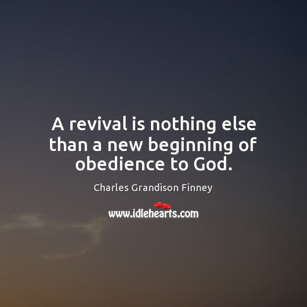 A revival is nothing else than a new beginning of obedience to God. Charles Grandison Finney Picture Quote