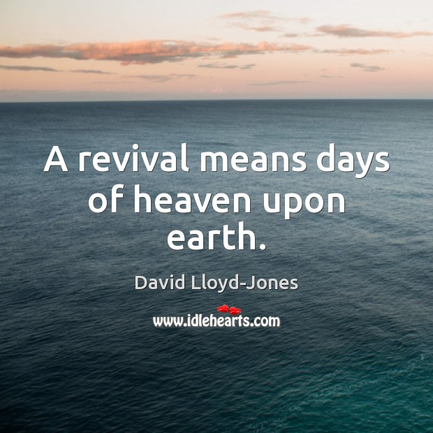 A revival means days of heaven upon earth. David Lloyd-Jones Picture Quote