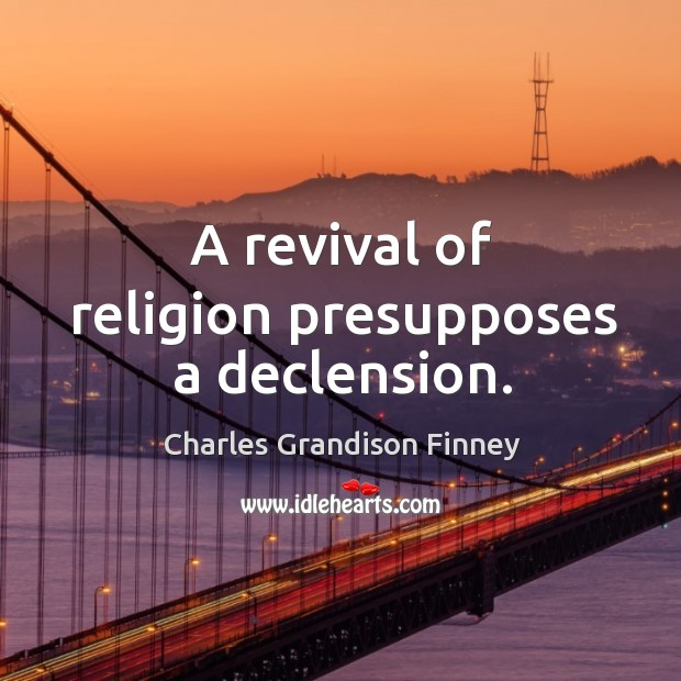 A revival of religion presupposes a declension. Charles Grandison Finney Picture Quote