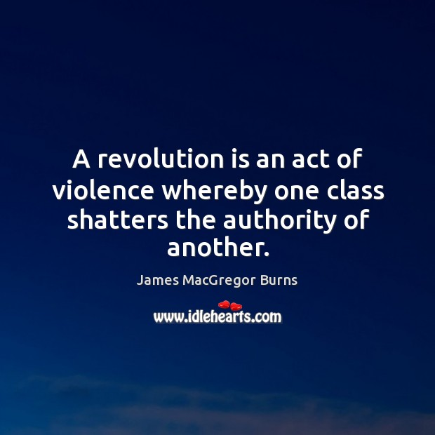 A revolution is an act of violence whereby one class shatters the authority of another. Image