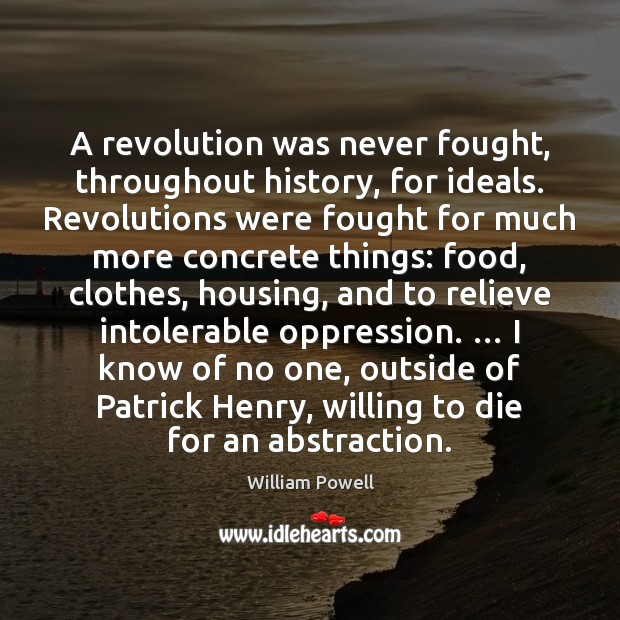 A revolution was never fought, throughout history, for ideals. Revolutions were fought William Powell Picture Quote