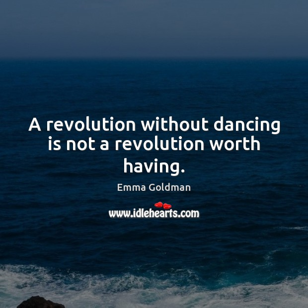 Image, A revolution without dancing is not a revolution worth having.