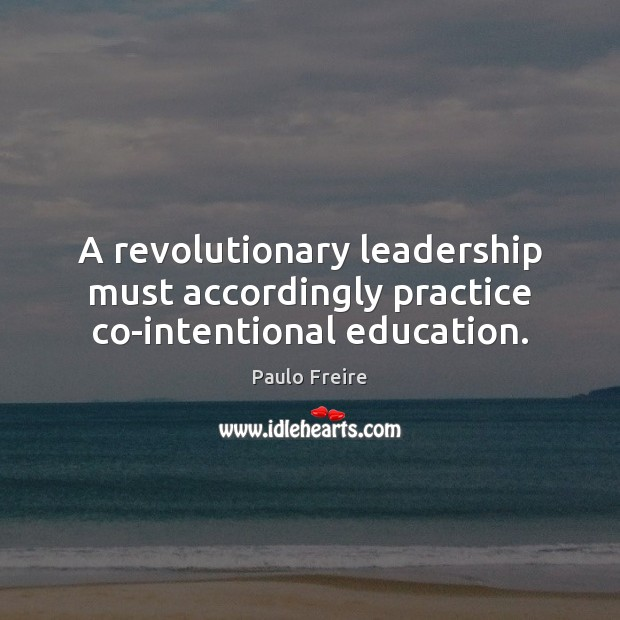 A revolutionary leadership must accordingly practice co-intentional education. Paulo Freire Picture Quote