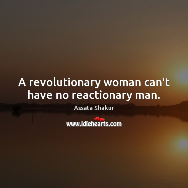 A revolutionary woman can't have no reactionary man. Assata Shakur Picture Quote