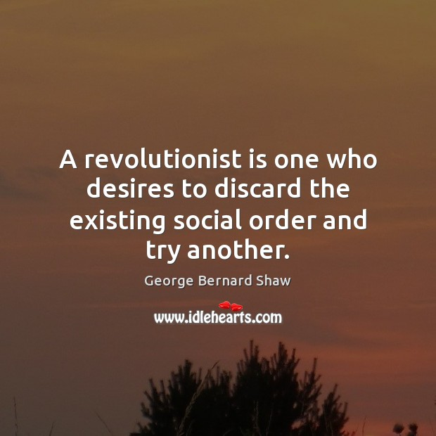 Image, A revolutionist is one who desires to discard the existing social order and try another.