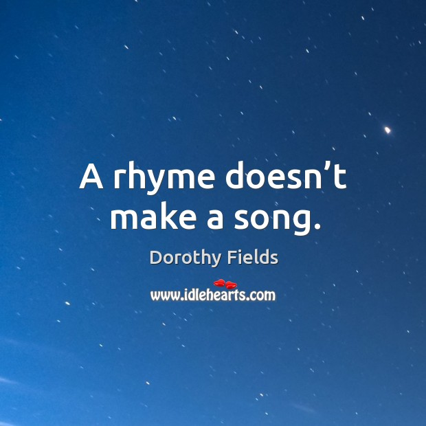 A rhyme doesn't make a song. Dorothy Fields Picture Quote