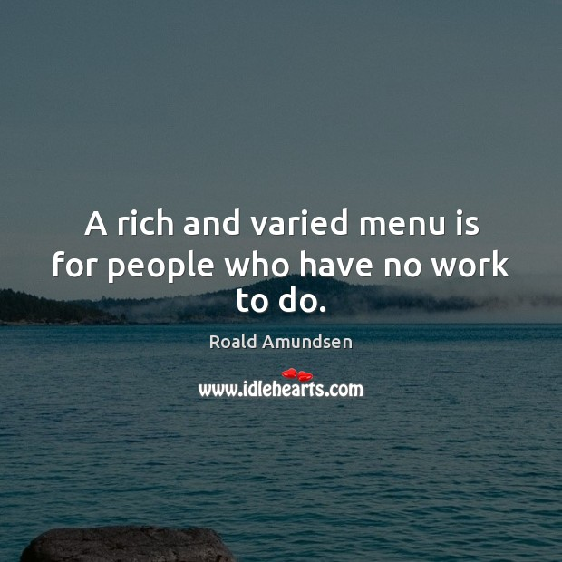 A rich and varied menu is for people who have no work to do. Image