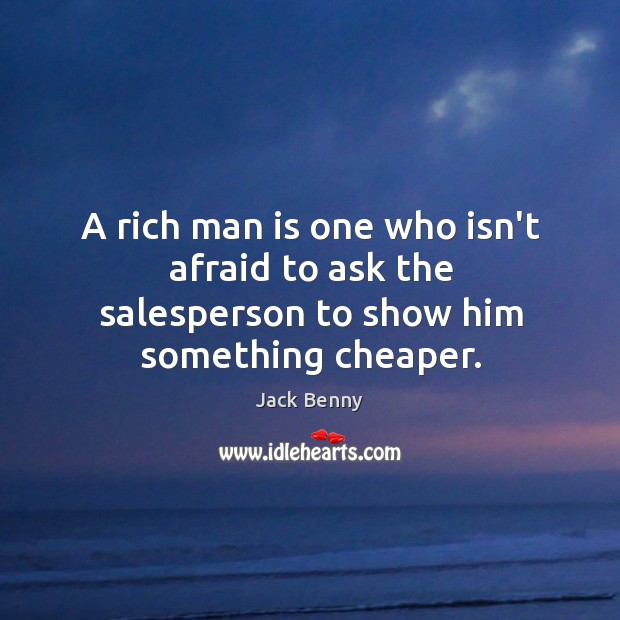 A rich man is one who isn't afraid to ask the salesperson to show him something cheaper. Image
