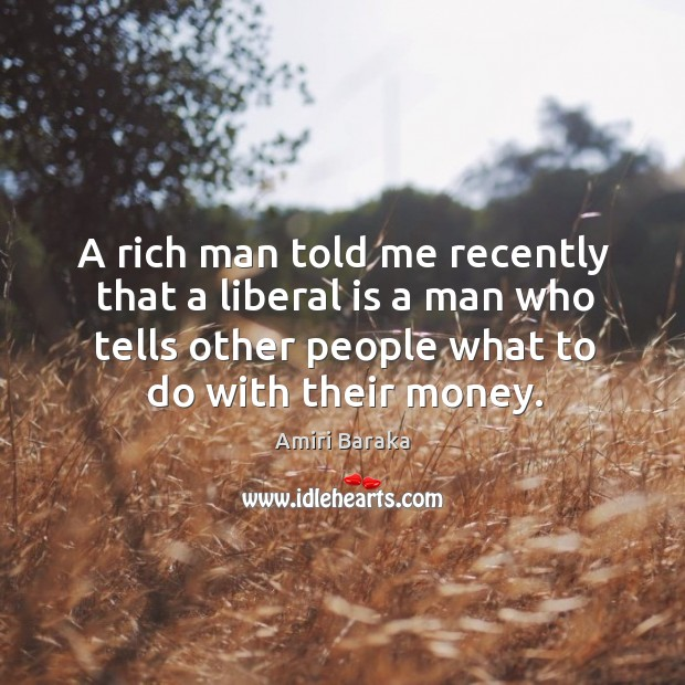 A rich man told me recently that a liberal is a man who tells other people what to do with their money. Image