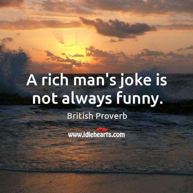 A rich man's joke is not always funny. Image