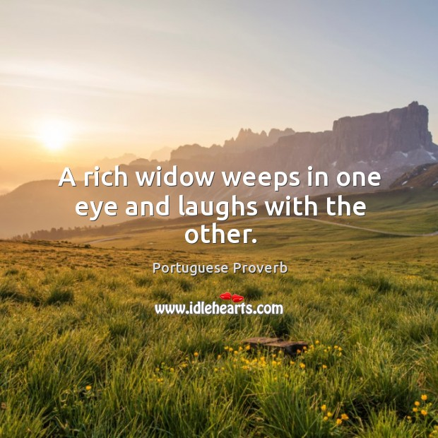 A rich widow weeps in one eye and laughs with the other. Image