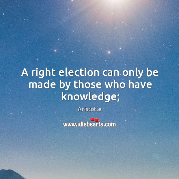 Image, A right election can only be made by those who have knowledge;