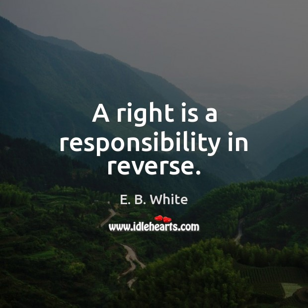 A right is a responsibility in reverse. Image