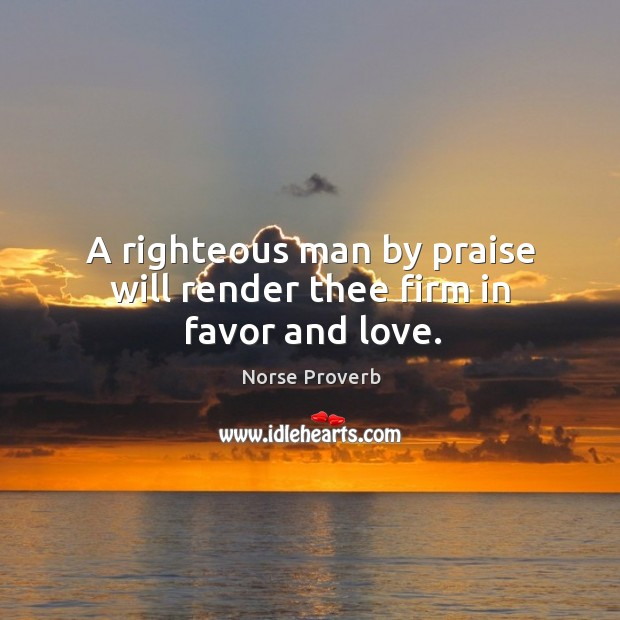 A righteous man by praise will render thee firm in favor and love. Norse Proverbs Image