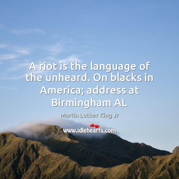 Image, A riot is the language of the unheard. On blacks in America; address at Birmingham AL