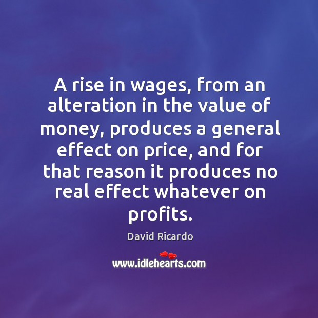 A rise in wages, from an alteration in the value of money David Ricardo Picture Quote
