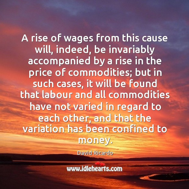 A rise of wages from this cause will, indeed, be invariably accompanied by a rise in the price of commodities; David Ricardo Picture Quote
