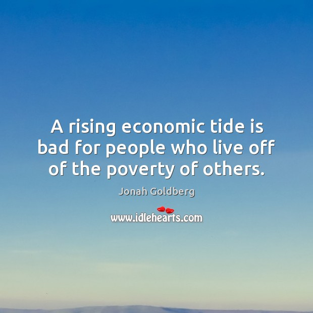 A rising economic tide is bad for people who live off of the poverty of others. Image