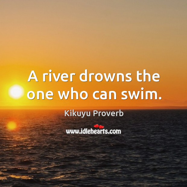 A river drowns the one who can swim. Kikuyu Proverbs Image