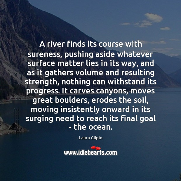 A river finds its course with sureness, pushing aside whatever surface matter Laura Gilpin Picture Quote